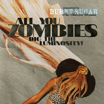 Cover art for Burnt Sugar's All You Zombies Dig The Luminosity