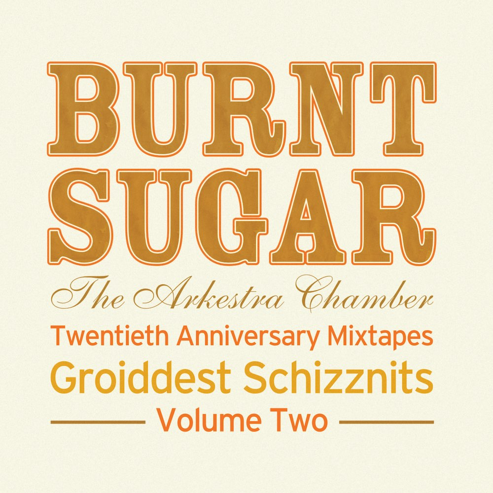 Burnt Sugar The Arkestra Chamber Twentieth Anniversary Mixtapes Groiddest Schizznits Volume Two