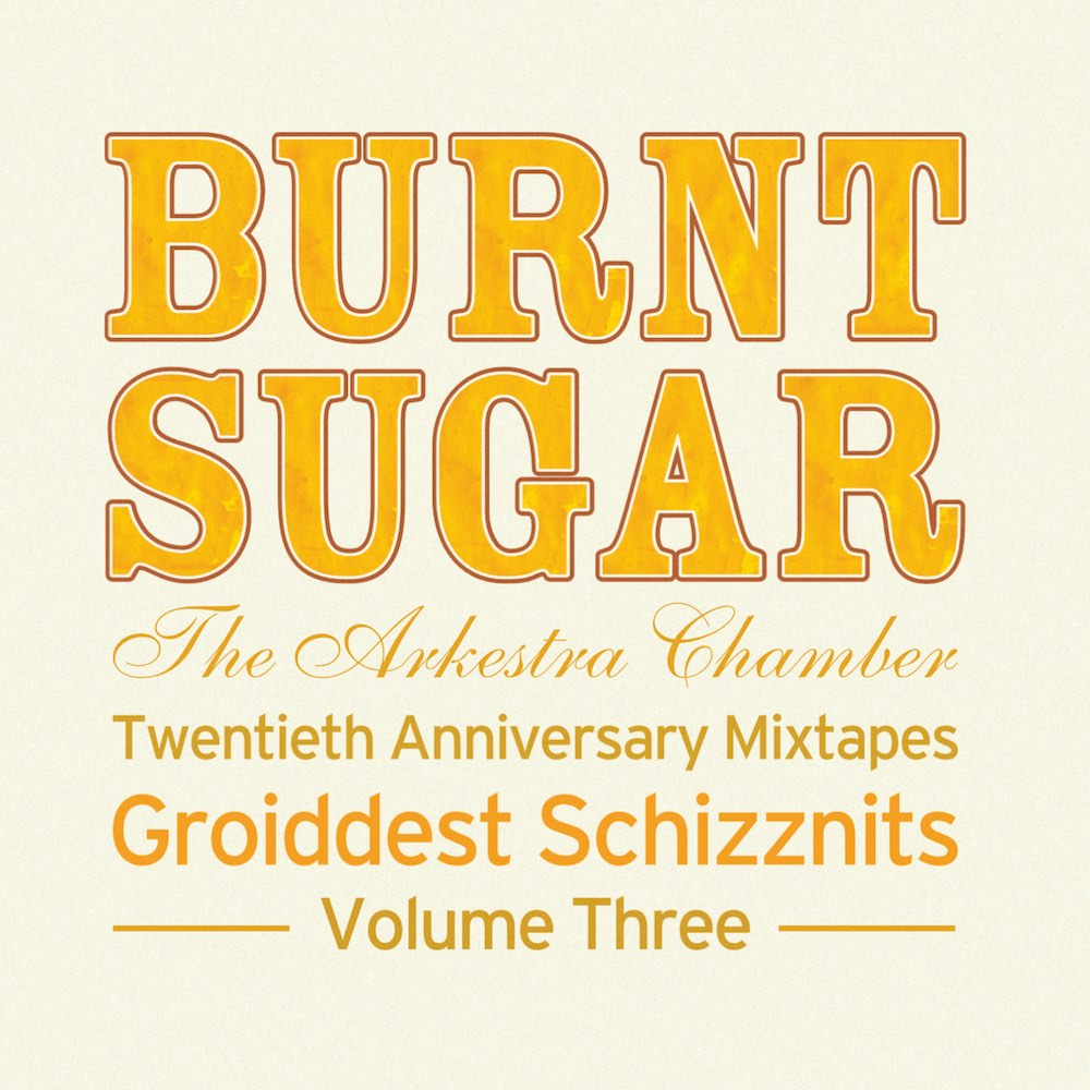 Burnt Sugar The Arkestra Chamber Twentieth Anniversary Mixtapes Groiddest Schizznits Volume Three